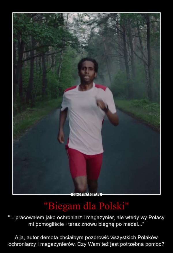"""""""Biegam dla Polski"""" – """"... pracowałem jako ochroniarz i magazynier, ale wtedy wy Polacy mi pomogliście i teraz znowu biegnę po medal...""""A ja, autor demota chciałbym pozdrowić wszystkich Polaków ochroniarzy i magazynierów. Czy Wam też jest potrzebna pomoc?"""