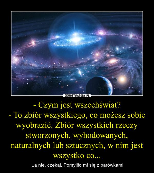- Czym jest wszechświat?- To zbiór wszystkiego, co możesz sobie wyobrazić. Zbiór wszystkich rzeczy stworzonych, wyhodowanych, naturalnych lub sztucznych, w nim jest wszystko co... – ...a nie, czekaj. Pomyliło mi się z parówkami