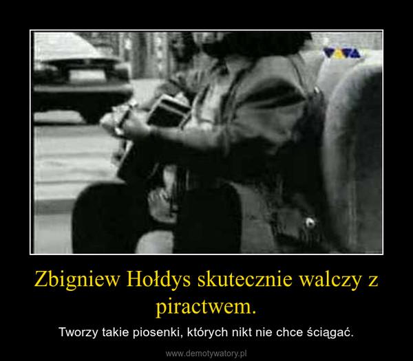 Zbigniew Hołdys skutecznie walczy z piractwem. – Tworzy takie piosenki, których nikt nie chce ściągać.