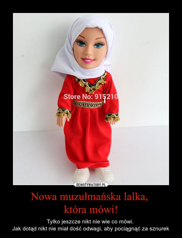 Nowa muzułmańska lalka, która mówi! – Tylko jeszcze nikt nie wie co mówi. Jak dotąd nikt nie miał dość odwagi, aby pociągnąć za sznurek