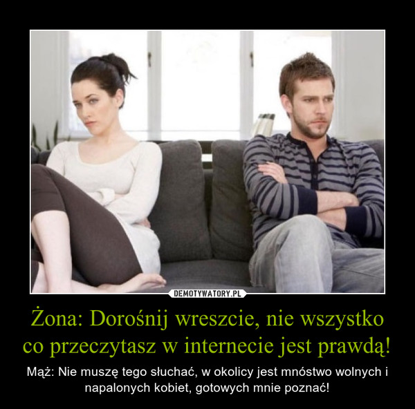 Żona: Dorośnij wreszcie, nie wszystko co przeczytasz w internecie jest prawdą! – Mąż: Nie muszę tego słuchać, w okolicy jest mnóstwo wolnych i napalonych kobiet, gotowych mnie poznać!