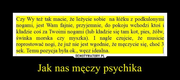 Jak nas męczy psychika –