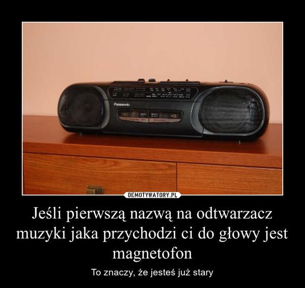 Jeśli pierwszą nazwą na odtwarzacz muzyki jaka przychodzi ci do głowy jest magnetofon – To znaczy, że jesteś już stary
