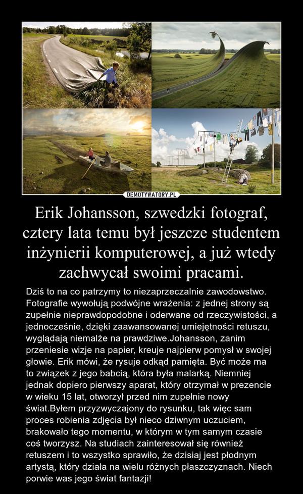 Erik Johansson, szwedzki fotograf, cztery lata temu był jeszcze studentem inżynierii komputerowej, a już wtedy zachwycał swoimi pracami. – Dziś to na co patrzymy to niezaprzeczalnie zawodowstwo. Fotografie wywołują podwójne wrażenia: z jednej strony są zupełnie nieprawdopodobne i oderwane od rzeczywistości, a jednocześnie, dzięki zaawansowanej umiejętności retuszu, wyglądają niemalże na prawdziwe.Johansson, zanim przeniesie wizje na papier, kreuje najpierw pomysł w swojej głowie. Erik mówi, że rysuje odkąd pamięta. Być może ma to związek z jego babcią, która była malarką. Niemniej jednak dopiero pierwszy aparat, który otrzymał w prezencie w wieku 15 lat, otworzył przed nim zupełnie nowy świat.Byłem przyzwyczajony do rysunku, tak więc sam proces robienia zdjęcia był nieco dziwnym uczuciem, brakowało tego momentu, w którym w tym samym czasie coś tworzysz. Na studiach zainteresował się również retuszem i to wszystko sprawiło, że dzisiaj jest płodnym artystą, który działa na wielu różnych płaszczyznach. Niech porwie was jego świat fantazji!