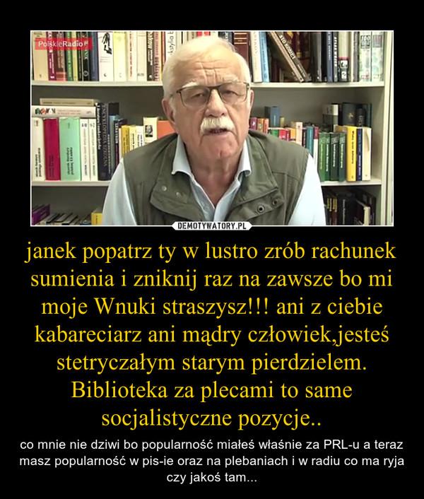 janek popatrz ty w lustro zrób rachunek sumienia i zniknij raz na zawsze bo mi moje Wnuki straszysz!!! ani z ciebie kabareciarz ani mądry człowiek,jesteś stetryczałym starym pierdzielem. Biblioteka za plecami to same socjalistyczne pozycje.. – co mnie nie dziwi bo popularność miałeś właśnie za PRL-u a teraz masz popularność w pis-ie oraz na plebaniach i w radiu co ma ryja czy jakoś tam...