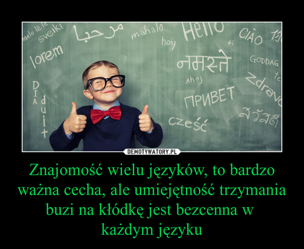 Znajomość wielu języków, to bardzo ważna cecha, ale umiejętność trzymania buzi na kłódkę jest bezcenna w każdym języku –