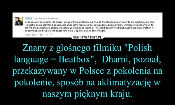 """Znany z głośnego filmiku """"Polish language = Beatbox"""",  Dharni, poznał, przekazywany w Polsce z pokolenia na pokolenie, sposób na aklimatyzację w naszym pięknym kraju. –"""