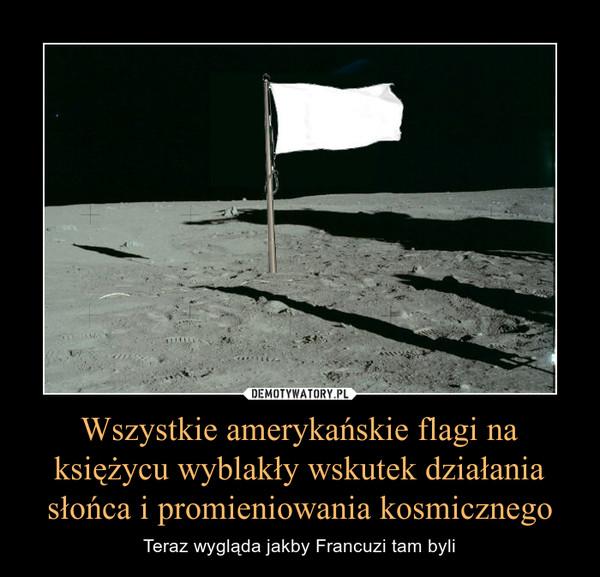 Wszystkie amerykańskie flagi na księżycu wyblakły wskutek działania słońca i promieniowania kosmicznego – Teraz wygląda jakby Francuzi tam byli