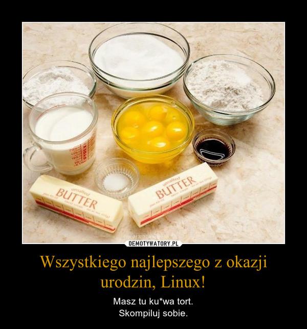 Wszystkiego najlepszego z okazji urodzin, Linux! – Masz tu ku*wa tort.Skompiluj sobie.