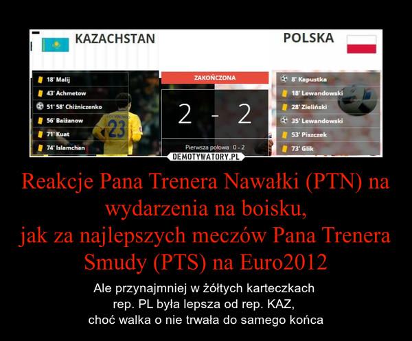 Reakcje Pana Trenera Nawałki (PTN) na wydarzenia na boisku,jak za najlepszych meczów Pana Trenera Smudy (PTS) na Euro2012 – Ale przynajmniej w żółtych karteczkach rep. PL była lepsza od rep. KAZ, choć walka o nie trwała do samego końca