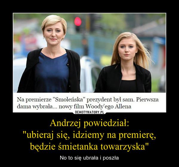 """Andrzej powiedział: """"ubieraj się, idziemy na premierę, będzie śmietanka towarzyska"""" – No to się ubrała i poszła"""