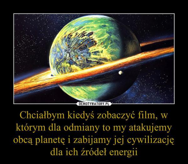 Chciałbym kiedyś zobaczyć film, w którym dla odmiany to my atakujemy obcą planetę i zabijamy jej cywilizację dla ich źródeł energii –