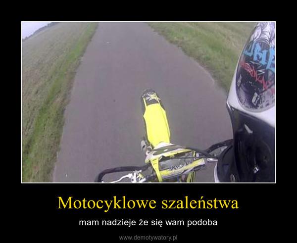 Motocyklowe szaleństwa – mam nadzieje że się wam podoba