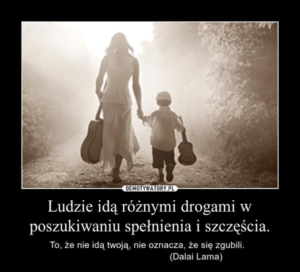 Ludzie idą różnymi drogami w poszukiwaniu spełnienia i szczęścia. – To, że nie idą twoją, nie oznacza, że się zgubili.                                      (Dalai Lama)
