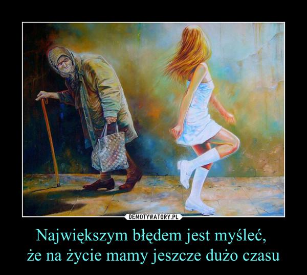 Największym błędem jest myśleć, że na życie mamy jeszcze dużo czasu –