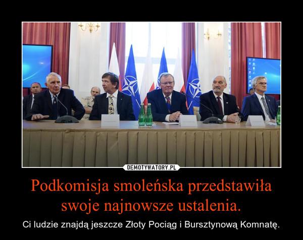 Podkomisja smoleńska przedstawiła swoje najnowsze ustalenia. – Ci ludzie znajdą jeszcze Złoty Pociąg i Bursztynową Komnatę.