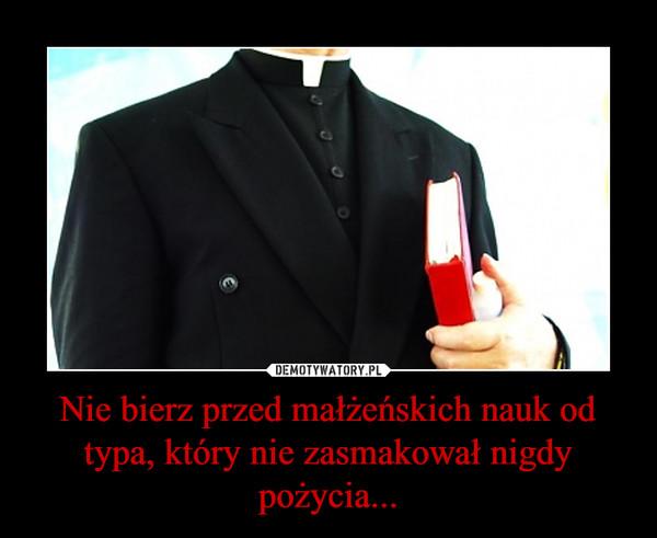 Nie bierz przed małżeńskich nauk od typa, który nie zasmakował nigdy pożycia... –