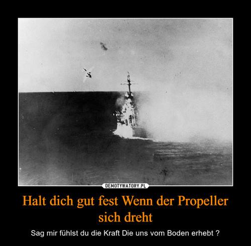 Halt dich gut fest Wenn der Propeller sich dreht