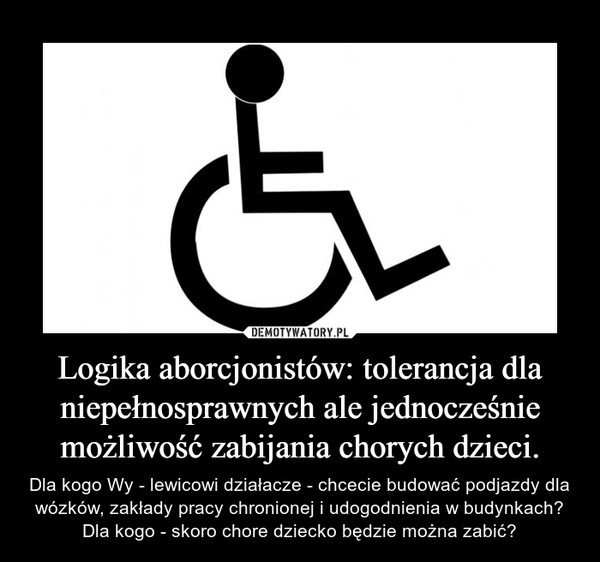 Logika aborcjonistów: tolerancja dla niepełnosprawnych ale jednocześnie możliwość zabijania chorych dzieci. – Dla kogo Wy - lewicowi działacze - chcecie budować podjazdy dla wózków, zakłady pracy chronionej i udogodnienia w budynkach? Dla kogo - skoro chore dziecko będzie można zabić?