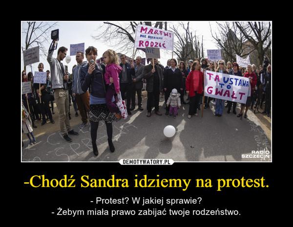 -Chodź Sandra idziemy na protest. – - Protest? W jakiej sprawie?- Żebym miała prawo zabijać twoje rodzeństwo.