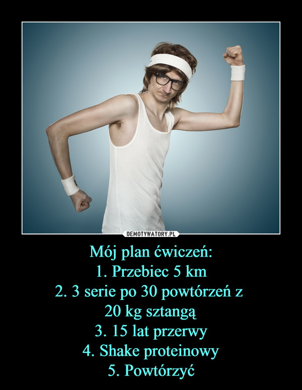 Mój plan ćwiczeń:1. Przebiec 5 km2. 3 serie po 30 powtórzeń z 20 kg sztangą3. 15 lat przerwy4. Shake proteinowy5. Powtórzyć –