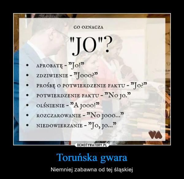 """Toruńska gwara – Niemniej zabawna od tej śląskiej CO OZNACZA""""JO""""?APROBATĘ ~ """"Jo!""""ZDZIWIENIE - """"Jooo?""""PROŚBĘ O POTWIERDZENIE FAKTU - """"Jo?""""POTWIERDZENIE FAKTU - """"No JO.""""OLŚNIENIE - """"A Jooo!""""ROZCZAROWANIE - """"No Jooo...""""NIEDOWIERZANIE - """"Jo, Jo..."""""""