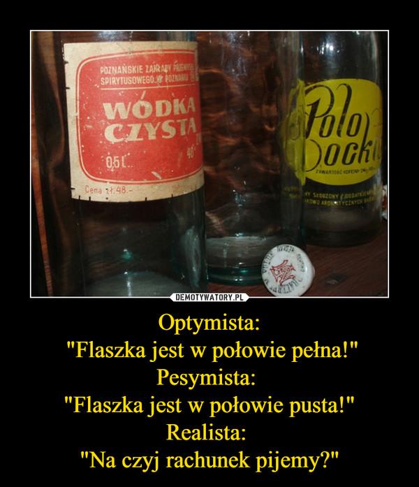 """Optymista: """"Flaszka jest w połowie pełna!""""Pesymista: """"Flaszka jest w połowie pusta!""""Realista: """"Na czyj rachunek pijemy?"""" –"""