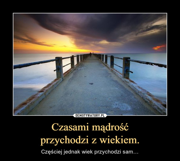 Czasami mądrośćprzychodzi z wiekiem. – Częściej jednak wiek przychodzi sam…