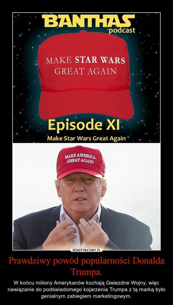 Prawdziwy powód popularności Donalda Trumpa. – W końcu miliony Amerykanów kochają Gwiezdne Wojny, więc nawiązanie do podświadomego kojarzenia Trumpa z tą marką było genialnym zabiegiem marketingowym.