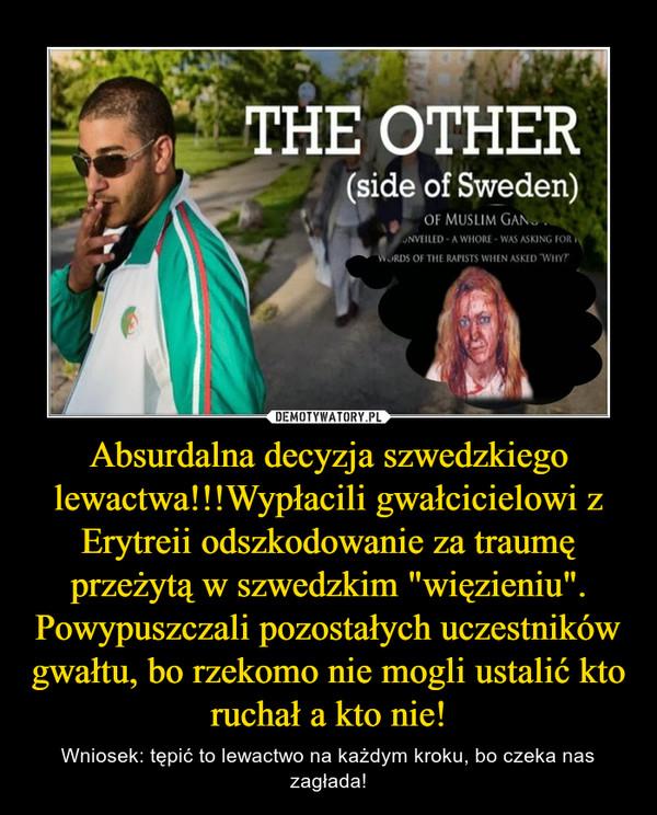 """Absurdalna decyzja szwedzkiego lewactwa!!!Wypłacili gwałcicielowi z Erytreii odszkodowanie za traumę przeżytą w szwedzkim """"więzieniu"""". Powypuszczali pozostałych uczestników gwałtu, bo rzekomo nie mogli ustalić kto ruchał a kto nie! – Wniosek: tępić to lewactwo na każdym kroku, bo czeka nas zagłada!"""