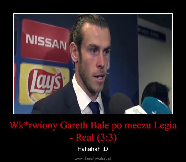 Wk*rwiony Gareth Bale po meczu Legia - Real (3:3) – Hahahah :D