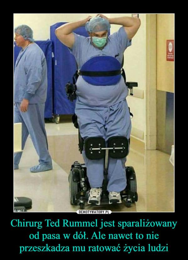 Chirurg Ted Rummel jest sparaliżowany od pasa w dół. Ale nawet to nie przeszkadza mu ratować życia ludzi –