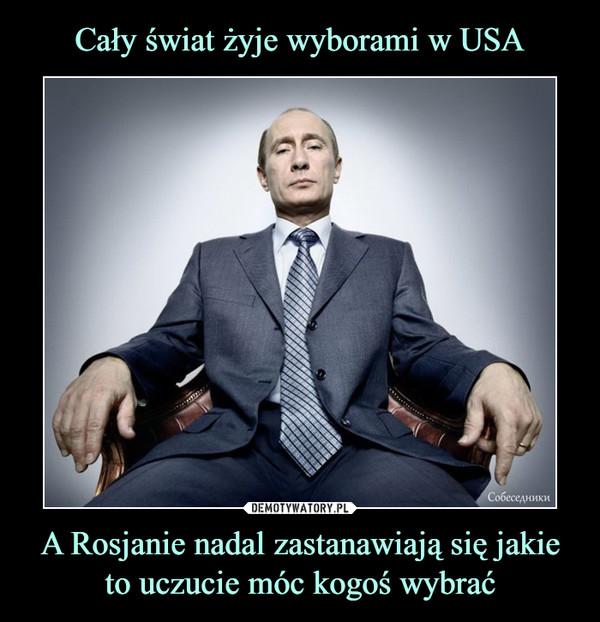 A Rosjanie nadal zastanawiają się jakie to uczucie móc kogoś wybrać –