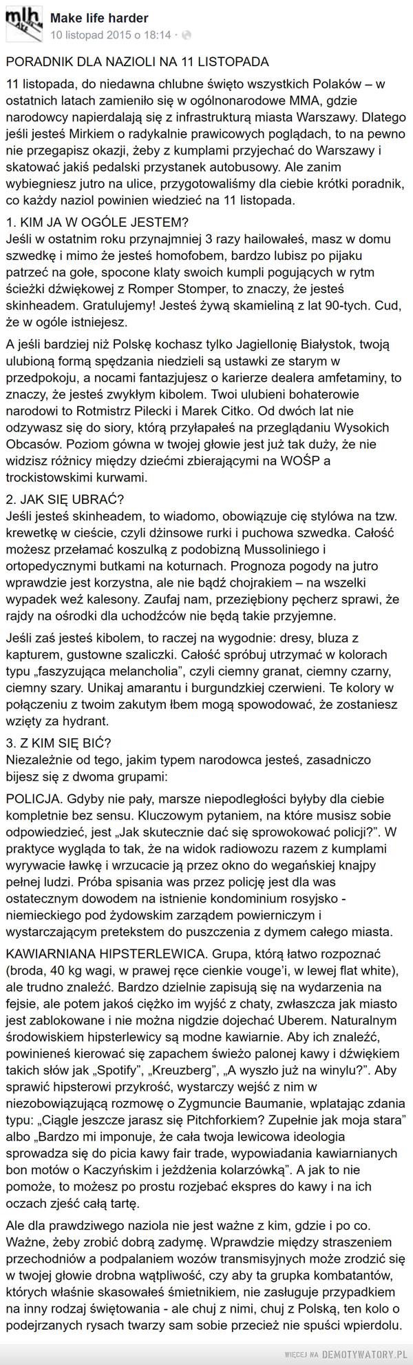 Poradnik na 11 listopada: –  PORADNIK DLA NAZIOLI NA 11 LISTOPADA11 listopada, do niedawna chlubne święto wszystkich Polaków – w ostatnich latach zamieniło się w ogólnonarodowe MMA, gdzie narodowcy napierdalają się z infrastrukturą miasta Warszawy. Dlatego jeśli jesteś Mirkiem o radykalnie prawicowych poglądach, to na pewno nie przegapisz okazji, żeby z kumplami przyjechać do Warszawy i skatować jakiś pedalski przystanek autobusowy. Ale zanim wybiegniesz jutro na ulice, przygotowaliśmy dla ciebie krótki poradnik, co każdy naziol powinien wiedzieć na 11 listopada.1. KIM JA W OGÓLE JESTEM?Jeśli w ostatnim roku przynajmniej 3 razy hailowałeś, masz w domu szwedkę i mimo że jesteś homofobem, bardzo lubisz po pijaku patrzeć na gołe, spocone klaty swoich kumpli pogujących w rytm ścieżki dźwiękowej z Romper Stomper, to znaczy, że jesteś skinheadem. Gratulujemy! Jesteś żywą skamieliną z lat 90-tych. Cud, że w ogóle istniejesz.A jeśli bardziej niż Polskę kochasz tylko Jagiellonię Białystok, twoją ulubioną formą spędzania niedzieli są ustawki ze starym w przedpokoju, a nocami fantazjujesz o karierze dealera amfetaminy, to znaczy, że jesteś zwykłym kibolem. Twoi ulubieni bohaterowie narodowi to Rotmistrz Pilecki i Marek Citko. Od dwóch lat nie odzywasz się do siory, którą przyłapałeś na przeglądaniu Wysokich Obcasów. Poziom gówna w twojej głowie jest już tak duży, że nie widzisz różnicy między dziećmi zbierającymi na WOŚP a trockistowskimi kurwami.2. JAK SIĘ UBRAĆ?Jeśli jesteś skinheadem, to wiadomo, obowiązuje cię stylówa na tzw. krewetkę w cieście, czyli dżinsowe rurki i puchowa szwedka. Całość możesz przełamać koszulką z podobizną Mussoliniego i ortopedycznymi butkami na koturnach. Prognoza pogody na jutro wprawdzie jest korzystna, ale nie bądź chojrakiem – na wszelki wypadek weź kalesony. Zaufaj nam, przeziębiony pęcherz sprawi, że rajdy na ośrodki dla uchodźców nie będą takie przyjemne.Jeśli zaś jesteś kibolem, to raczej na wygodnie: dresy, bluza z kapturem, gustowne szali