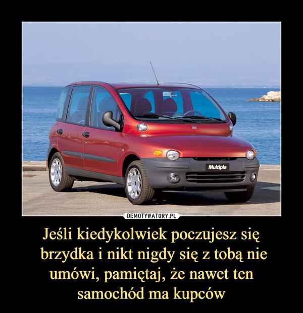 Jeśli kiedykolwiek poczujesz się brzydka i nikt nigdy się z tobą nie umówi, pamiętaj, że nawet ten samochód ma kupców –