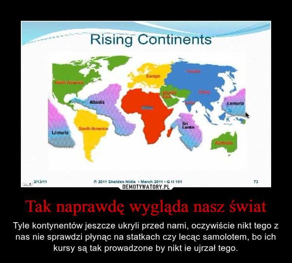Tak naprawdę wygląda nasz świat – Tyle kontynentów jeszcze ukryli przed nami, oczywiście nikt tego z nas nie sprawdzi płynąc na statkach czy lecąc samolotem, bo ich kursy są tak prowadzone by nikt ie ujrzał tego.