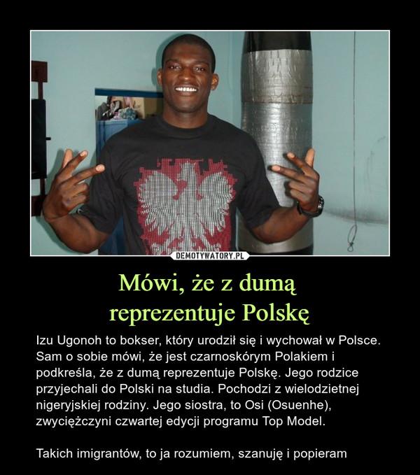 Mówi, że z dumą reprezentuje Polskę – Izu Ugonoh to bokser, który urodził się i wychował w Polsce. Sam o sobie mówi, że jest czarnoskórym Polakiem i podkreśla, że z dumą reprezentuje Polskę. Jego rodzice przyjechali do Polski na studia. Pochodzi z wielodzietnej nigeryjskiej rodziny. Jego siostra, to Osi (Osuenhe), zwyciężczyni czwartej edycji programu Top Model.Takich imigrantów, to ja rozumiem, szanuję i popieram