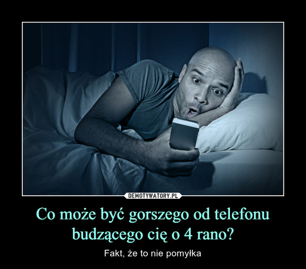 Co może być gorszego od telefonu budzącego cię o 4 rano? – Fakt, że to nie pomyłka