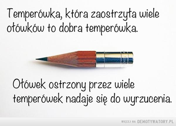 Taka prawda –  Temperówka, która zaostrzyła wiele ołówków to dobra temperówka. Ołówek ostrzony przez wiele temperówek nadaje się do wyrzucenia.