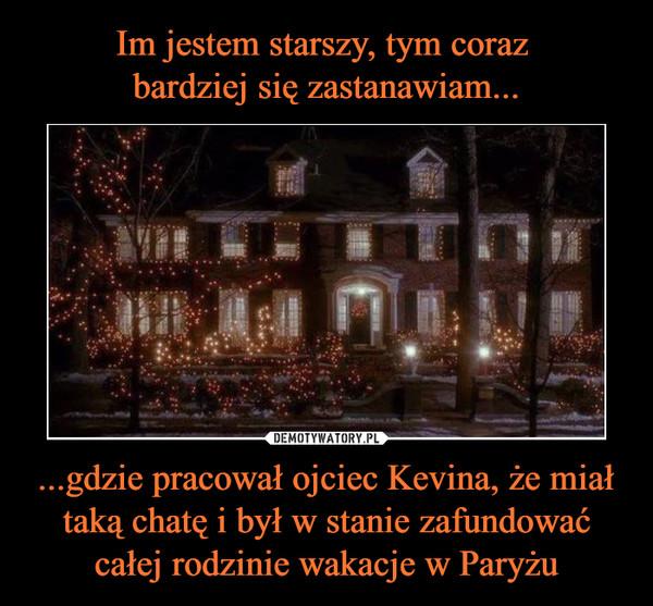 ...gdzie pracował ojciec Kevina, że miał taką chatę i był w stanie zafundować całej rodzinie wakacje w Paryżu –