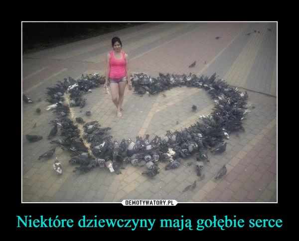 Niektóre dziewczyny mają gołębie serce –