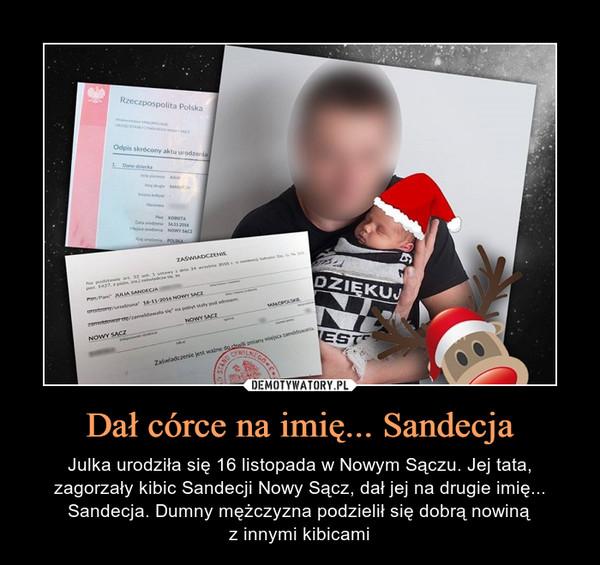 Dał córce na imię... Sandecja – Julka urodziła się 16 listopada w Nowym Sączu. Jej tata, zagorzały kibic Sandecji Nowy Sącz, dał jej na drugie imię... Sandecja. Dumny mężczyzna podzielił się dobrą nowinąz innymi kibicami