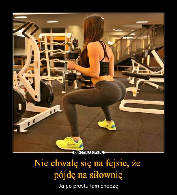 Nie chwalę się na fejsie, że pójdę na siłownię – Ja po prostu tam chodzę