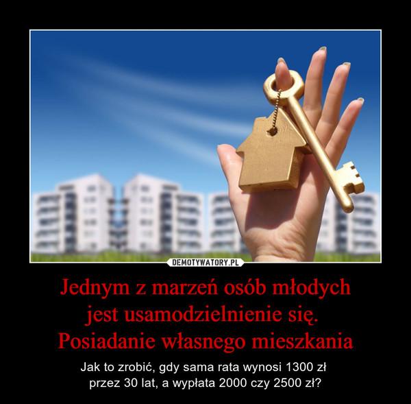 Jednym z marzeń osób młodychjest usamodzielnienie się. Posiadanie własnego mieszkania – Jak to zrobić, gdy sama rata wynosi 1300 zł przez 30 lat, a wypłata 2000 czy 2500 zł?