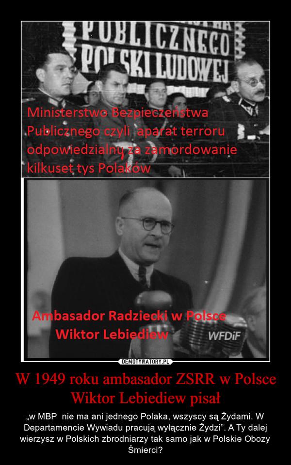 """W 1949 roku ambasador ZSRR w Polsce Wiktor Lebiediew pisał – """"w MBP  nie ma ani jednego Polaka, wszyscy są Żydami. W Departamencie Wywiadu pracują wyłącznie Żydzi"""". A Ty dalej wierzysz w Polskich zbrodniarzy tak samo jak w Polskie Obozy Śmierci?"""