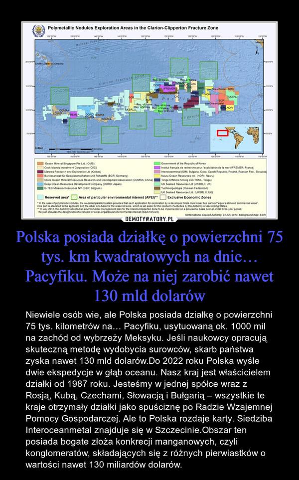 Polska posiada działkę o powierzchni 75 tys. km kwadratowych na dnie… Pacyfiku. Może na niej zarobić nawet 130 mld dolarów – Niewiele osób wie, ale Polska posiada działkę o powierzchni 75 tys. kilometrów na… Pacyfiku, usytuowaną ok. 1000 mil na zachód od wybrzeży Meksyku. Jeśli naukowcy opracują skuteczną metodę wydobycia surowców, skarb państwa zyska nawet 130 mld dolarów.Do 2022 roku Polska wyśle dwie ekspedycje w głąb oceanu. Nasz kraj jest właścicielem działki od 1987 roku. Jesteśmy w jednej spółce wraz z Rosją, Kubą, Czechami, Słowacją i Bułgarią – wszystkie te kraje otrzymały działki jako spuściznę po Radzie Wzajemnej Pomocy Gospodarczej. Ale to Polska rozdaje karty. Siedziba Interoceanmetal znajduje się w Szczecinie.Obszar ten posiada bogate złoża konkrecji manganowych, czyli konglomeratów, składających się z różnych pierwiastków o wartości nawet 130 miliardów dolarów.