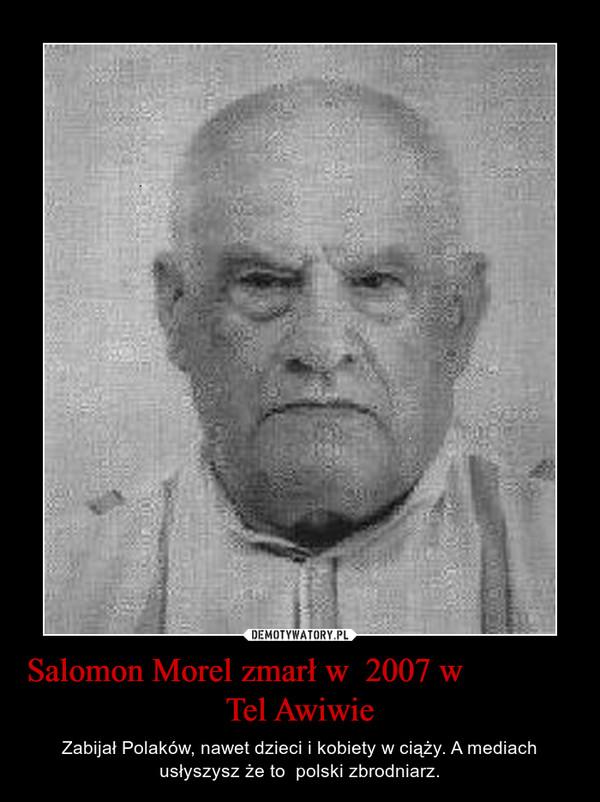 Salomon Morel zmarł w  2007 w              Tel Awiwie – Zabijał Polaków, nawet dzieci i kobiety w ciąży. A mediach usłyszysz że to  polski zbrodniarz.