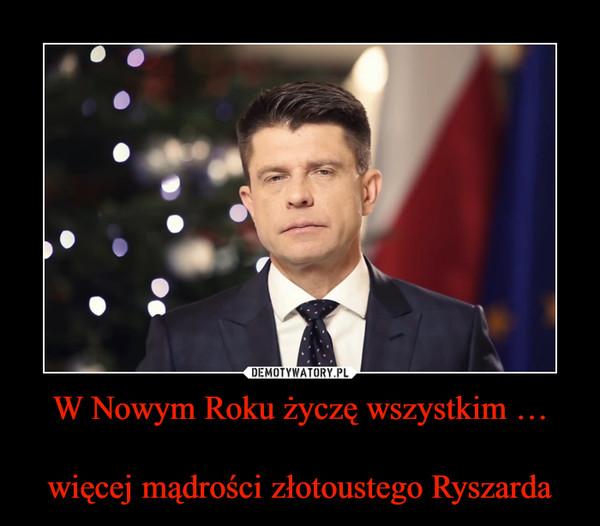 W Nowym Roku życzę wszystkim …więcej mądrości złotoustego Ryszarda –
