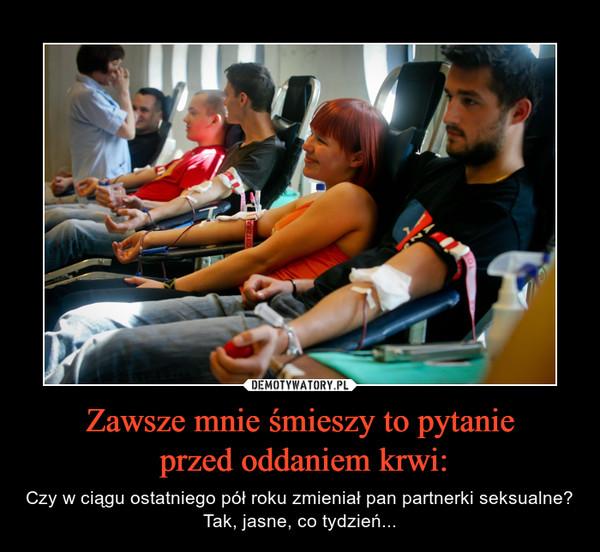 Zawsze mnie śmieszy to pytanie przed oddaniem krwi: – Czy w ciągu ostatniego pół roku zmieniał pan partnerki seksualne?Tak, jasne, co tydzień...