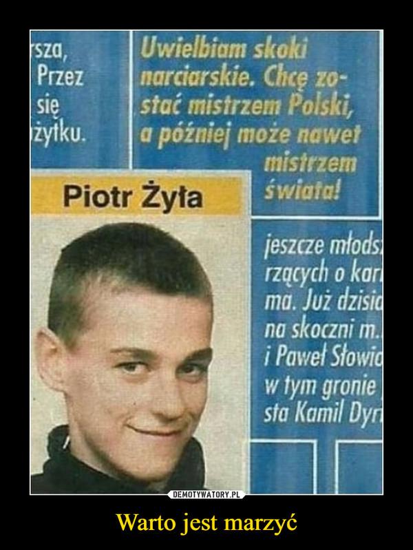 Warto jest marzyć –  Uwielbiam skoki narciarskie. Chcę zostać mistrzem Polski, a później może nawet mistrzem świata!Piotr Żyła